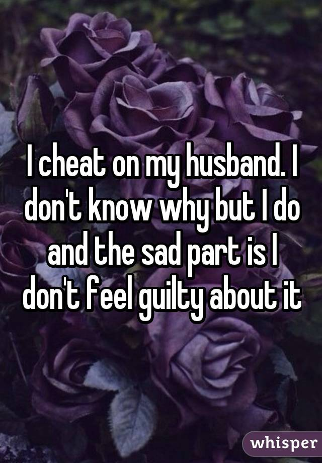 I cheat on my husband. I don