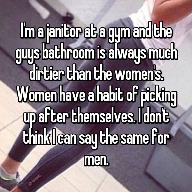 I'm a janitor at a gym and the guys bathroom is always much dirtier than the women's. Women have a habit of picking up after themselves. I don't think I can say the same for men.