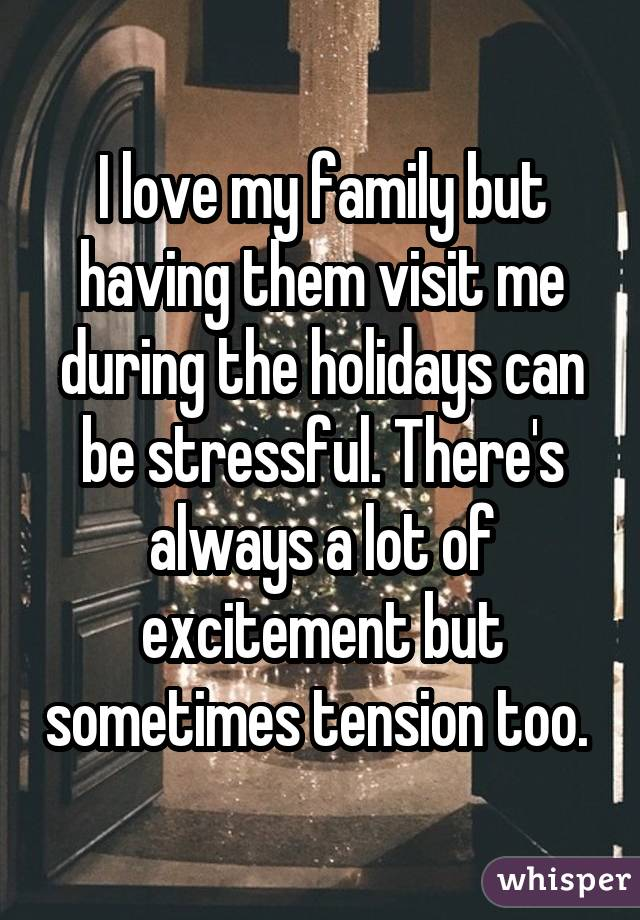 I love my family but having them visit me during the holidays can be stressful. There