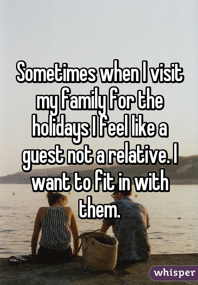 Sometimes when I visit my family for the holidays I feel like a guest not a relative. I want to fit in with them.