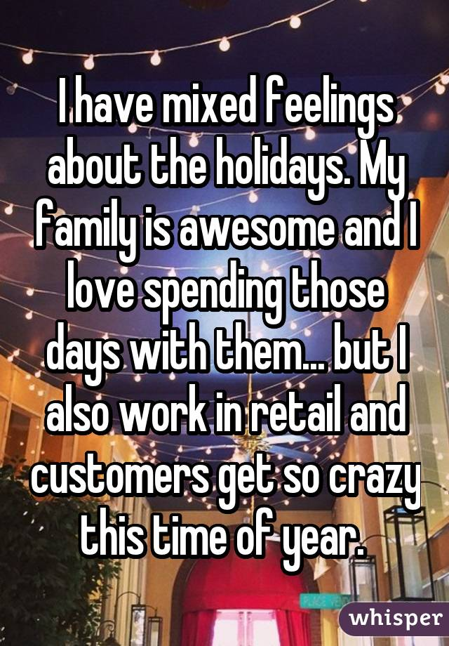 I have mixed feelings about the holidays. My family is awesome and I love spending those days with them... but I also work in retail and customers get so crazy this time of year.