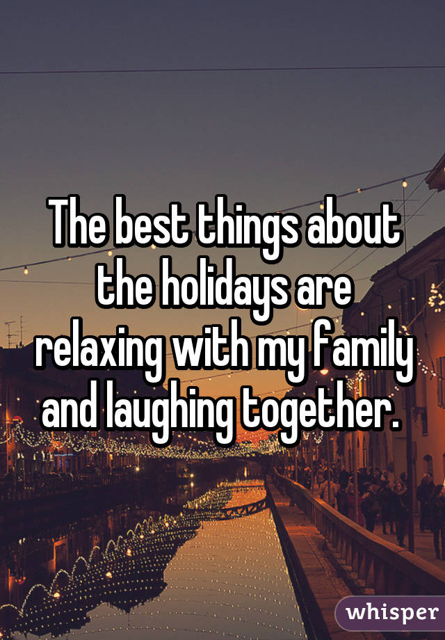 The best things about the holidays are relaxing with my family and laughing together.