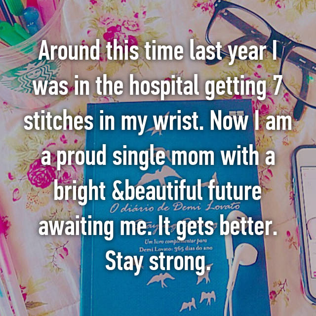 Around this time last year I was in the hospital getting 7 stitches in my wrist. Now I am a proud single mom with a bright &beautiful future awaiting me. It gets better. Stay strong.