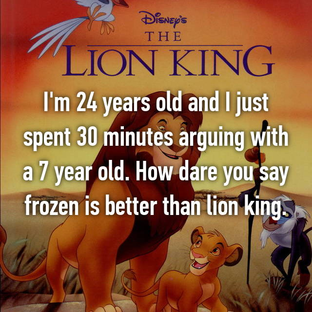 I'm 24 years old and I just spent 30 minutes arguing with a 7 year old. How dare you say frozen is better than lion king.
