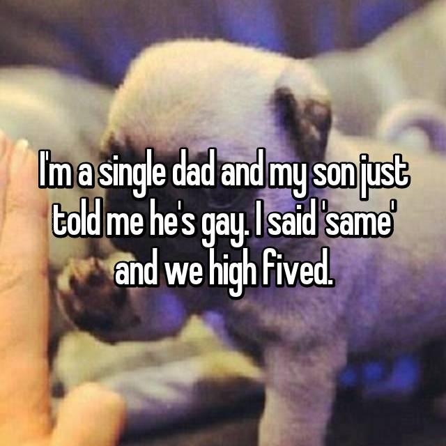 I'm a single dad and my son just told me he's gay. I said 'same' and we high fived.