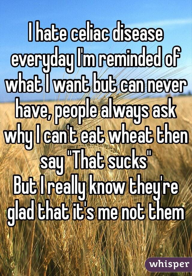 I hate celiac disease everyday I