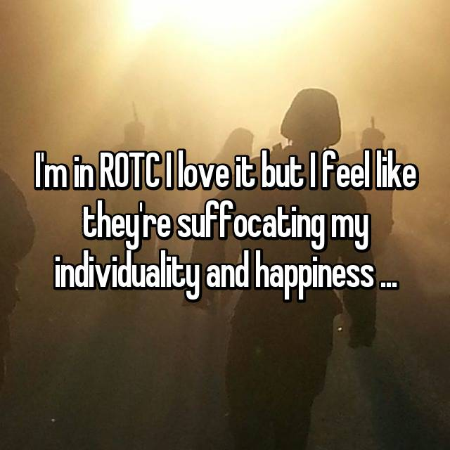 I'm in ROTC I love it but I feel like they're suffocating my individuality and happiness ...