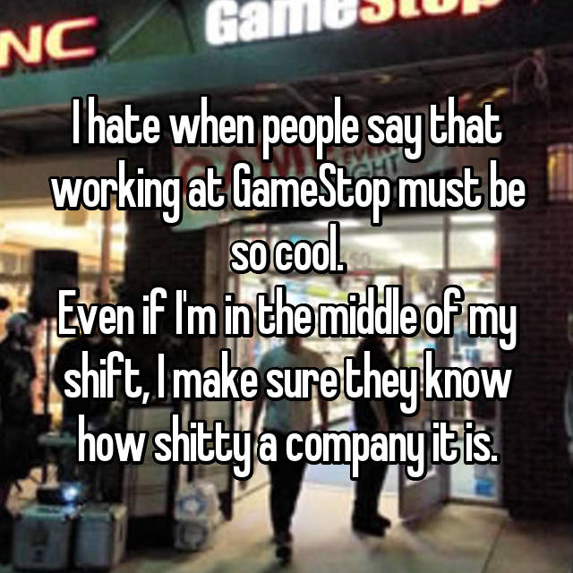 I hate when people say that working at GameStop must be so cool. Even if I'm in the middle of my shift, I make sure they know how shitty a company it is.