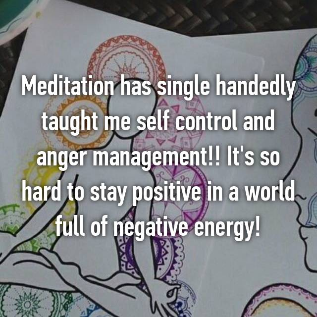 Meditation has single handedly taught me self control and anger management!! It's so hard to stay positive in a world full of negative energy!