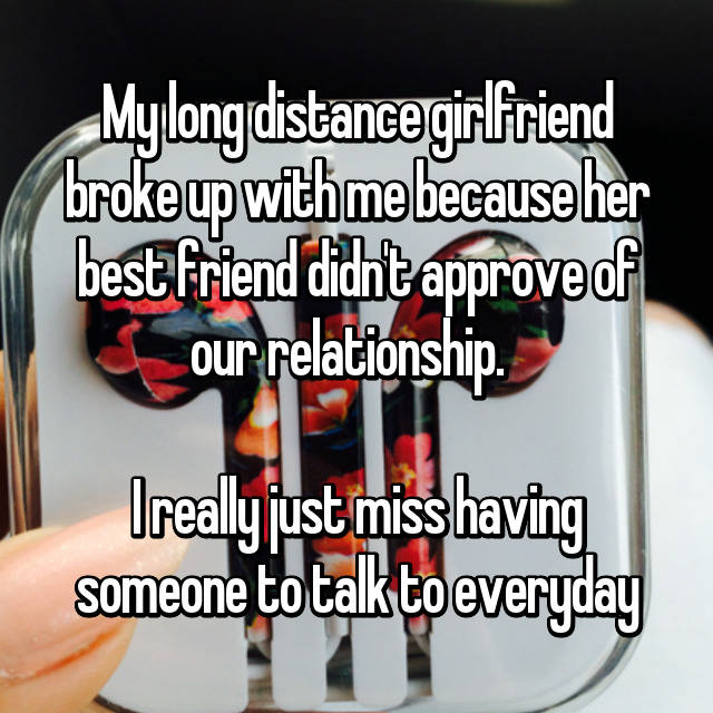 My long distance girlfriend broke up with me because her best friend didn't approve of our relationship.    I really just miss having someone to talk to everyday 😔