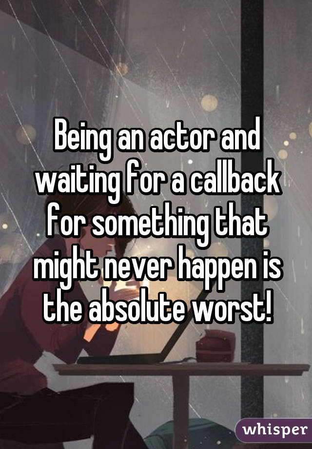 Being an actor and waiting for a callback for something that might never happen is the absolute worst!