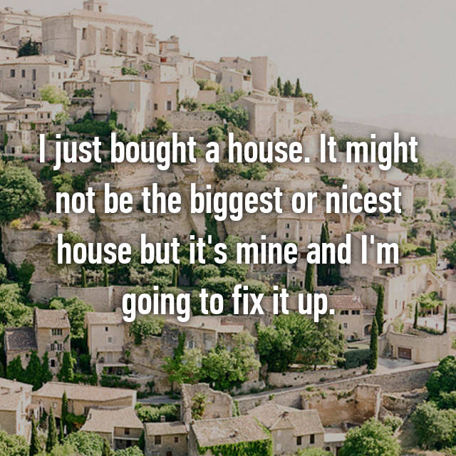 I just bought a house. It might not be the biggest or nicest house but it's mine and I'm going to fix it up.