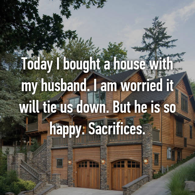 Today I bought a house with my husband. I am worried it will tie us down. But he is so happy. Sacrifices.