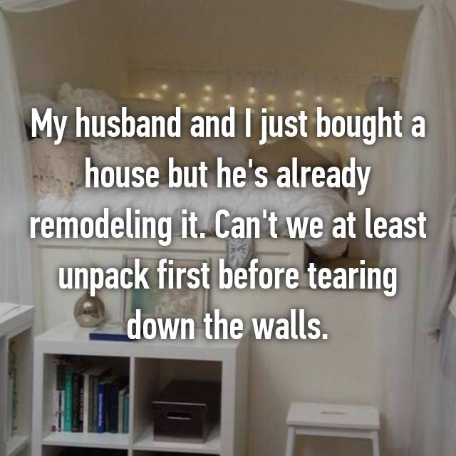 My husband and I just bought a house but he's already remodeling it. Can't we at least unpack first before tearing down the walls.