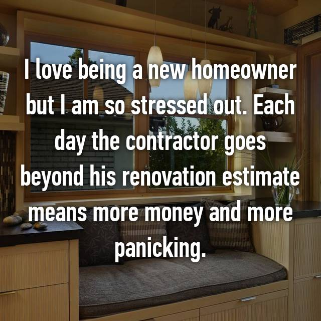 I love being a new homeowner but I am so stressed out. Each day the contractor goes beyond his renovation estimate means more money and more panicking.