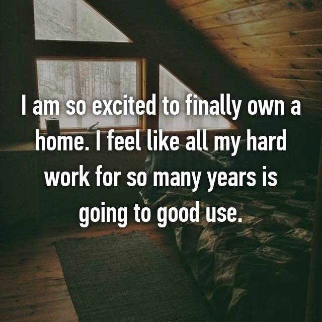 I am so excited to finally own a home. I feel like all my hard work for so many years is going to good use.