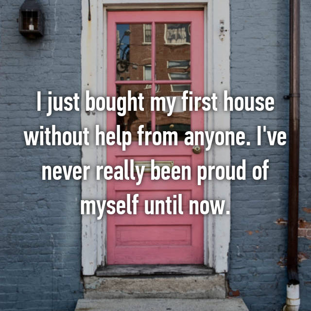 I just bought my first house without help from anyone. I've never really been proud of myself until now.