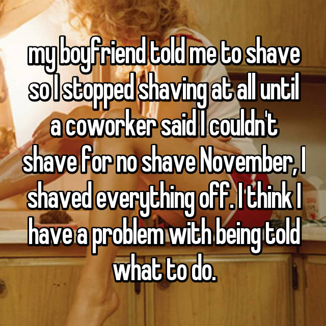 my boyfriend told me to shave so I stopped shaving at all until a coworker said I couldn't shave for no shave November, I shaved everything off. I think I have a problem with being told what to do.