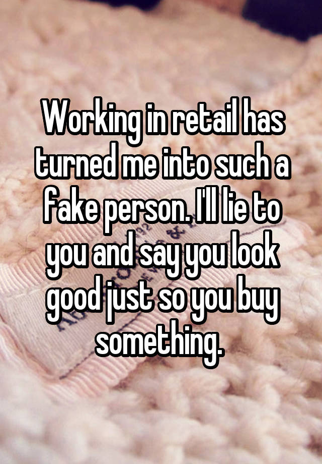 Working in retail has turned me into such a fake person. I