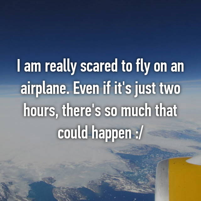 I am really scared to fly on an airplane. Even if it's just two hours, there's so much that could happen :/