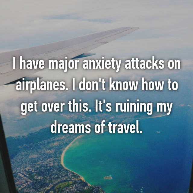 I have major anxiety attacks on airplanes. I don't know how to get over this. It's ruining my dreams of travel.