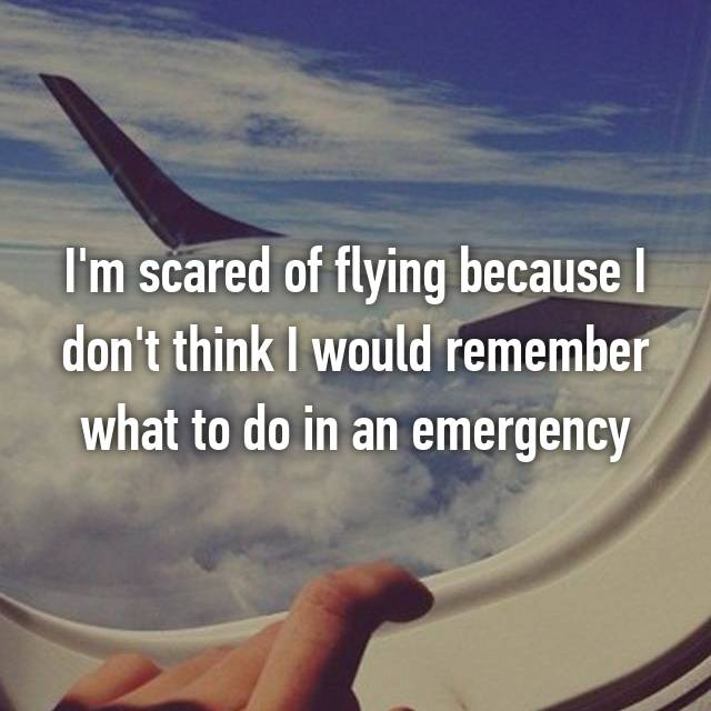 I'm scared of flying because I don't think I would remember what to do in an emergency
