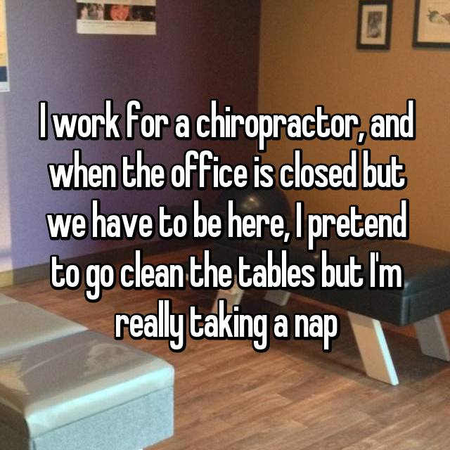 I work for a chiropractor, and when the office is closed but we have to be here, I pretend to go clean the tables but I'm really taking a nap
