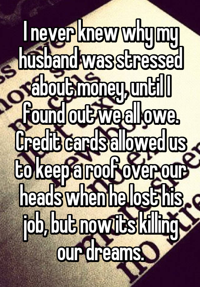 I never knew why my husband was stressed about money, until I found out we all owe. Credit cards allowed us to keep a roof over our heads when he lost his job, but now its killing our dreams.