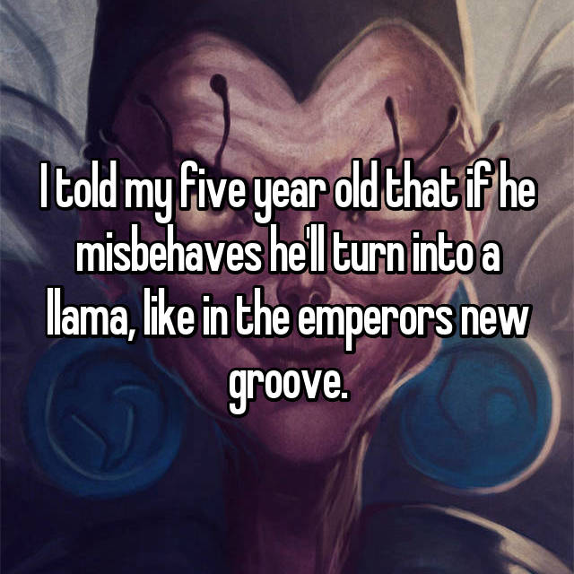 I told my five year old that if he misbehaves he'll turn into a llama, like in the emperors new groove.