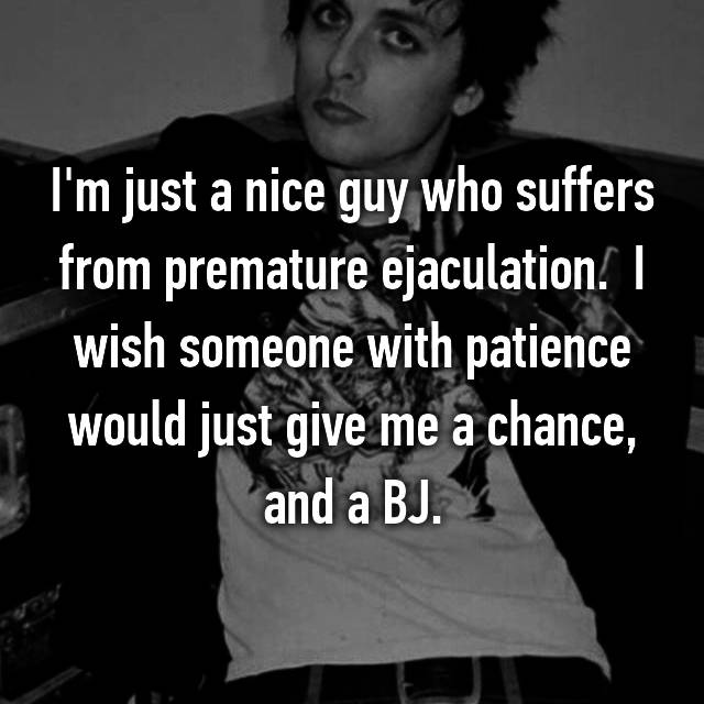 I'm just a nice guy who suffers from premature ejaculation.  I wish someone with patience would just give me a chance, and a BJ.