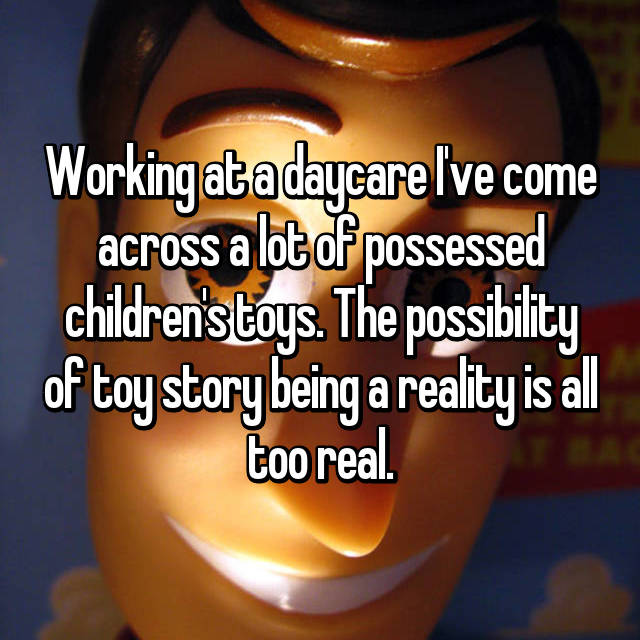 Working at a daycare I've come across a lot of possessed children's toys. The possibility of toy story being a reality is all too real.