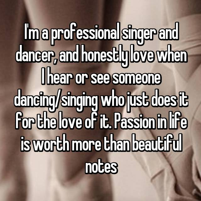 I'm a professional singer and dancer, and honestly love when I hear or see someone dancing/singing who just does it for the love of it. Passion in life is worth more than beautiful notes