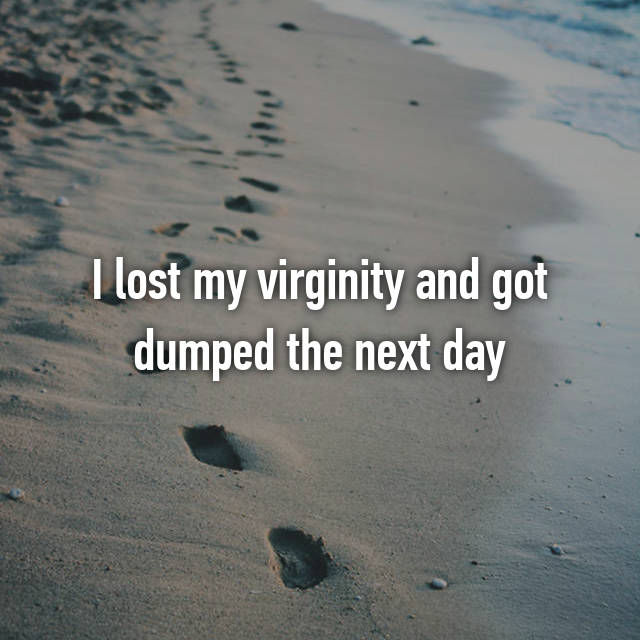 I lost my virginity and got dumped the next day