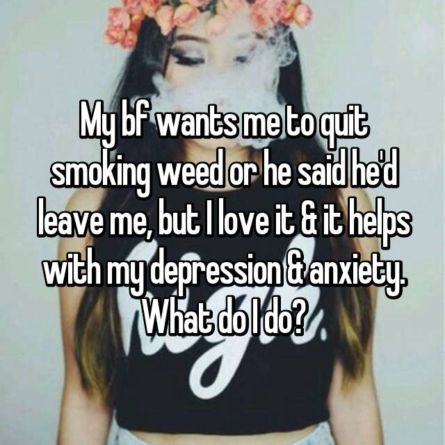 My bf wants me to quit smoking weed or he said he'd leave me, but I love it & it helps with my depression & anxiety. What do I do?