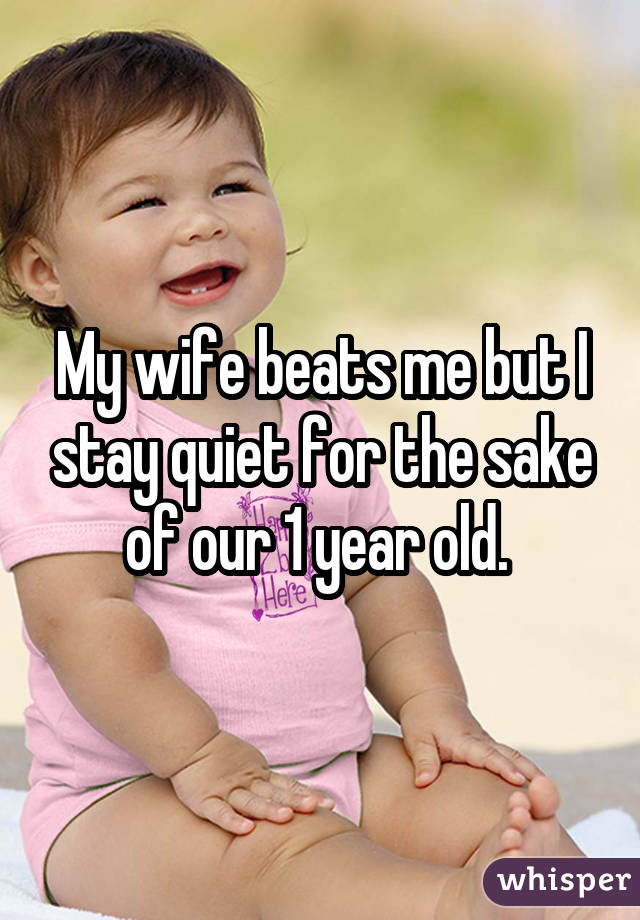 My wife beats me but I stay quiet for the sake of our 1 year old.