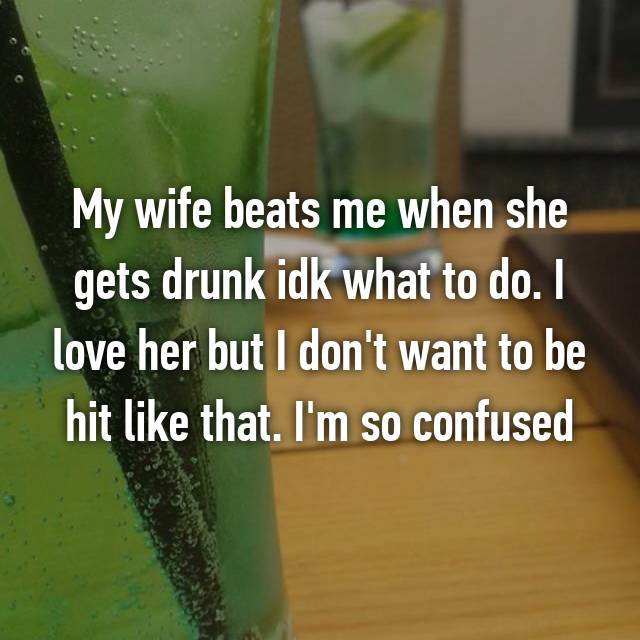 My wife beats me when she gets drunk idk what to do. I love her but I don't want to be hit like that. I'm so confused