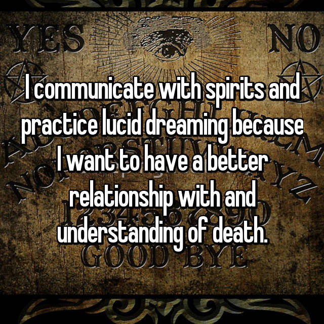 I communicate with spirits and practice lucid dreaming because I want to have a better relationship with and understanding of death.