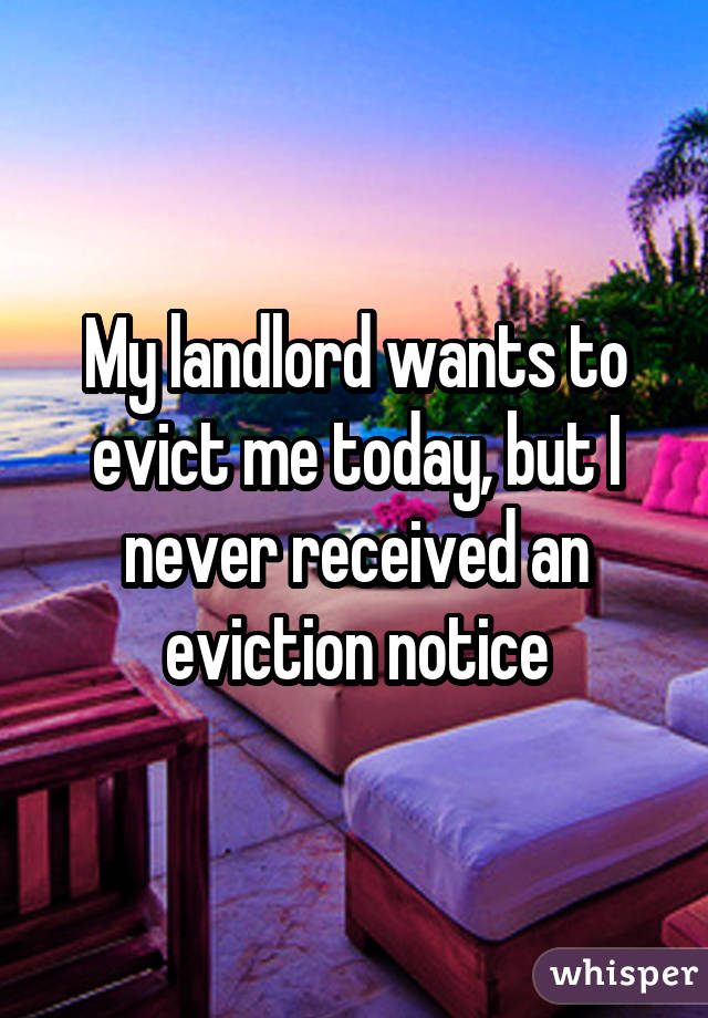 My landlord wants to evict me today, but I never received an eviction notice