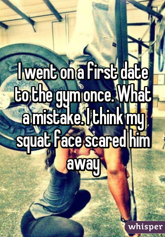 I went on a first date to the gym once. What a mistake. I think my squat face scared him away