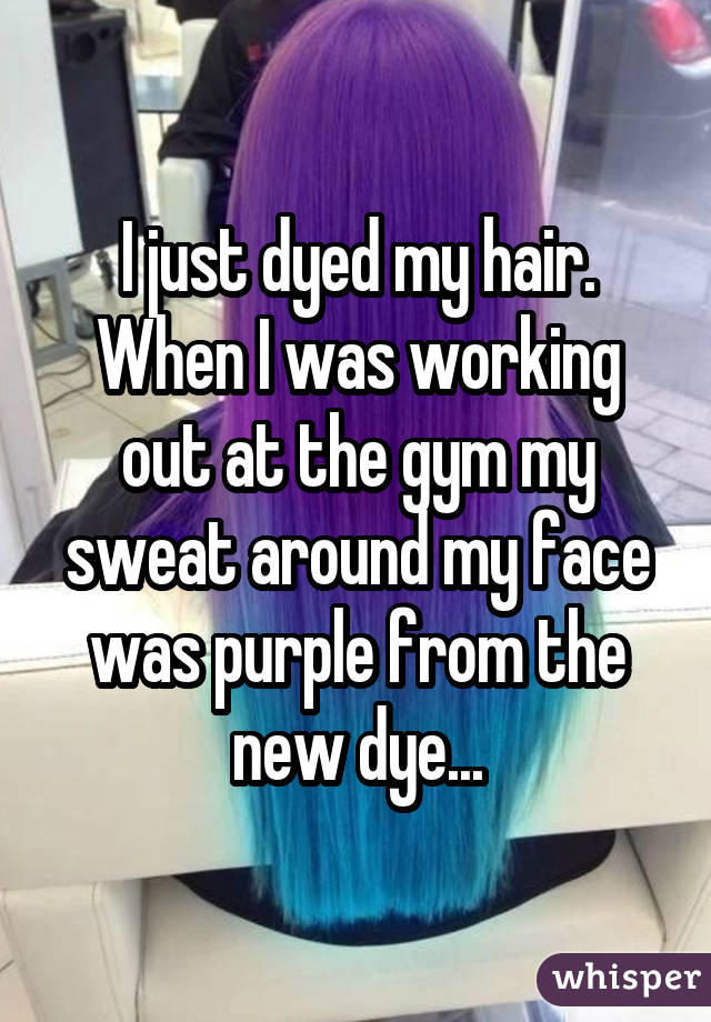 I just dyed my hair. When I was working out at the gym my sweat around my face was purple from the new dye...