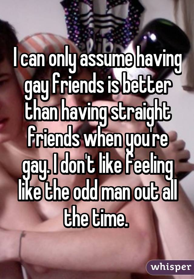 I can only assume having gay friends is better than having straight friends when you