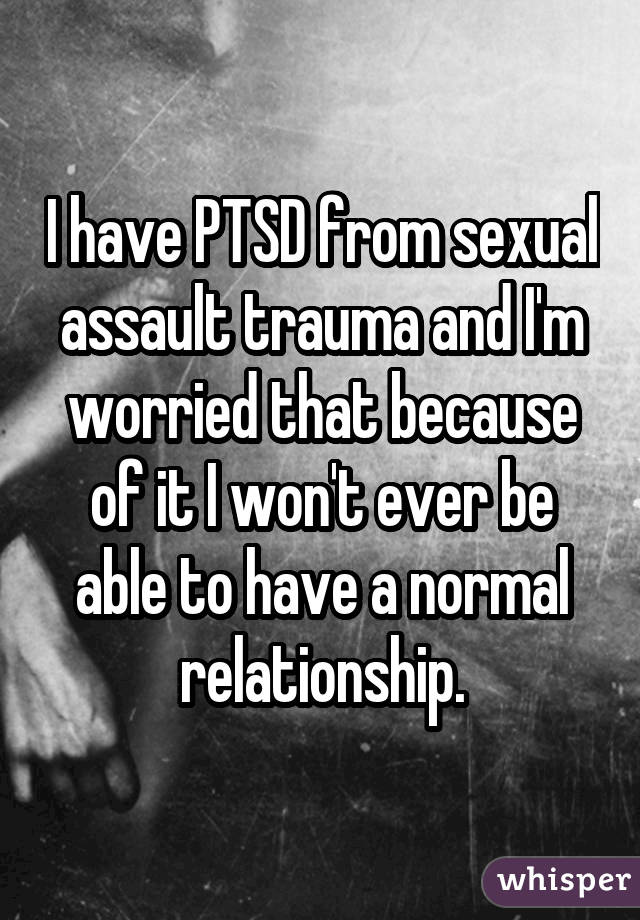 I have PTSD from sexual assault trauma and I