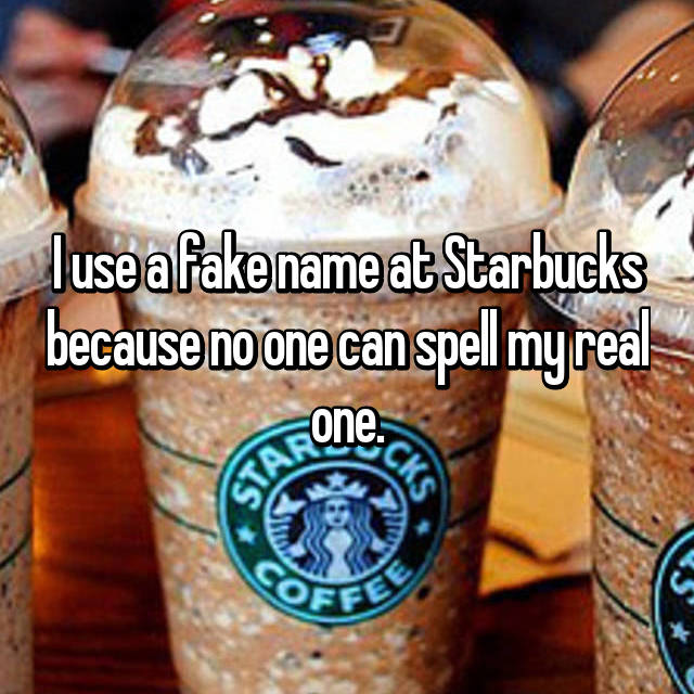 I use a fake name at Starbucks because no one can spell my real one.
