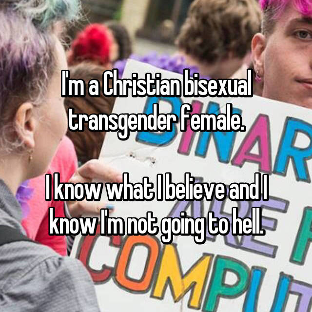 I'm a Christian bisexual transgender female.  I know what I believe and I know I'm not going to hell.