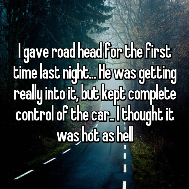 I gave road head for the first time last night... He was getting really into it, but kept complete control of the car.. I thought it was hot as hell