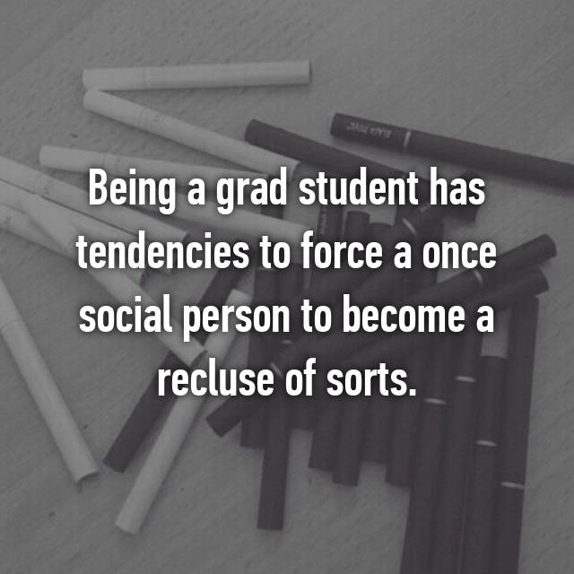 Being a grad student has tendencies to force a once social person to become a recluse of sorts.