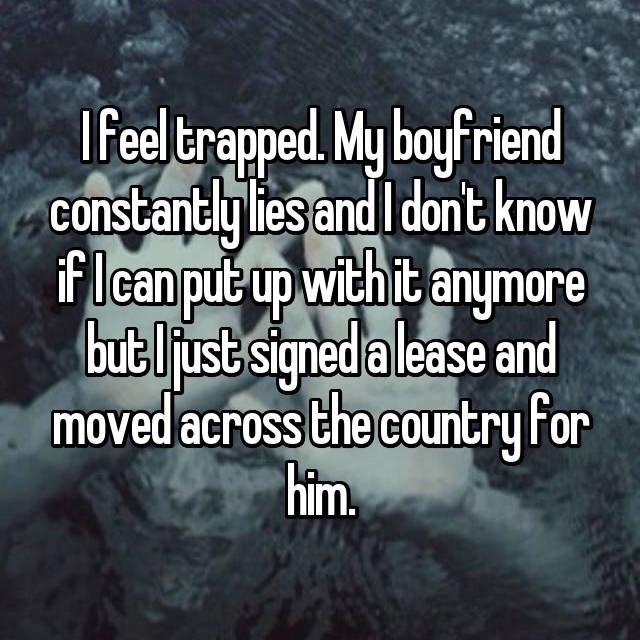 I feel trapped. My boyfriend constantly lies and I don't know if I can put up with it anymore but I just signed a lease and moved across the country for him.