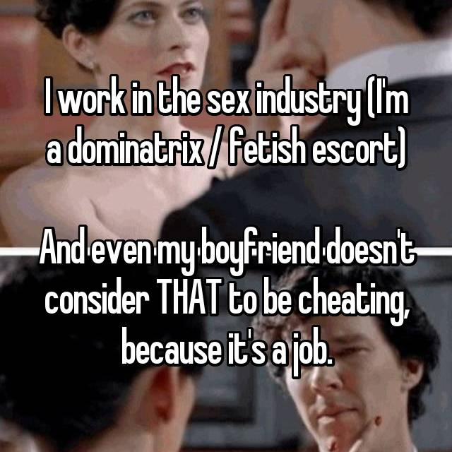 I work in the sex industry (I'm a dominatrix / fetish escort)  And even my boyfriend doesn't consider THAT to be cheating, because it's a job.