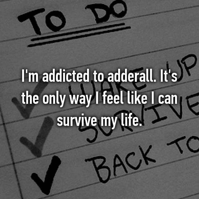 I'm addicted to adderall. It's the only way I feel like I can survive my life.