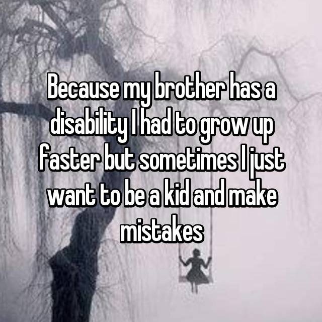 Because my brother has a disability I had to grow up faster but sometimes I just want to be a kid and make mistakes
